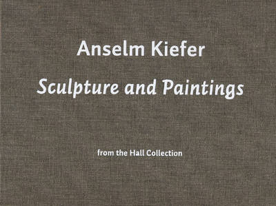Anselm Kiefer: Sculpture and Paintings from the Hall Collection (Hardback)