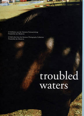Troubled Waters: 12 Still Lifes from the Siemens Photography Collection Pinakothek Der Moderne (Hardback)