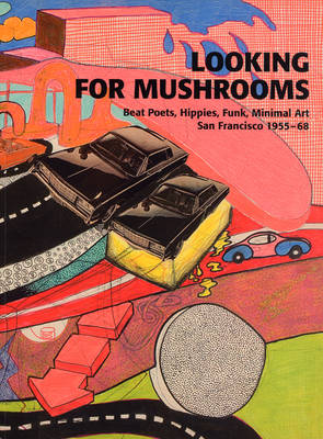 Looking for Mushrooms: Beat Poets, Hippies, Funk, Minimal Art, San Francisco 1955-68 (Paperback)