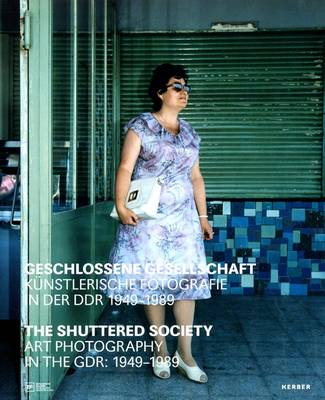 The Shuttered Society: Art Photography in the GDR 1949-1989 (Hardback)