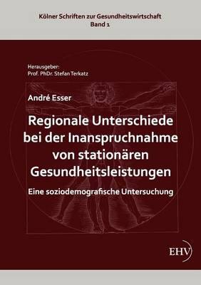Regionale Unterschiede Bei Der Inanspruchnahme Von Station Ren Gesundheitsleistungen (Paperback)
