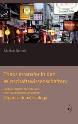 Theorietransfer in Den Wirtschaftswissenschaften: Explanatorische Defizite Und Normative Konsequenzen Der Organizational Ecology (Hardback)
