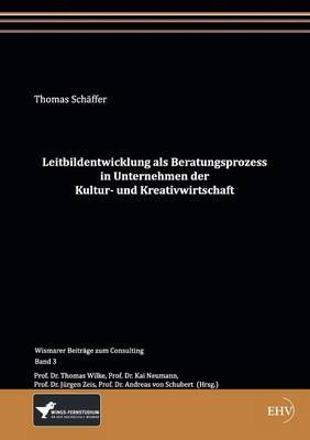 Leitbildentwicklung ALS Beratungsprozess in Unternehmen Der Kultur- Und Kreativwirtschaft (Paperback)