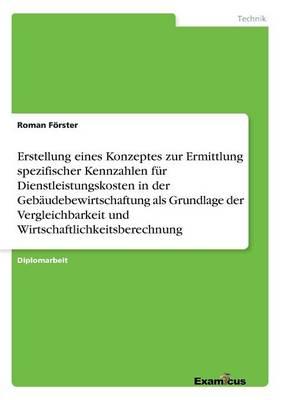 Erstellung eines Konzeptes zur Ermittlung spezifischer Kennzahlen fur Dienstleistungskosten in der Gebaudebewirtschaftung als Grundlage der Vergleichbarkeit und Wirtschaftlichkeitsberechnung (Paperback)