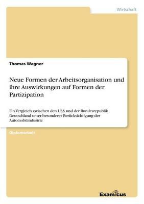 Neue Formen der Arbeitsorganisation und ihre Auswirkungen auf Formen der Partizipation: Ein Vergleich zwischen den USA und der Bundesrepublik Deutschland unter besonderer Berucksichtigung der Automobilindustrie (Paperback)