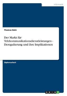Der Markt Fur Telekommunikationsdienstleistungen - Deregulierung Und Ihre Implikationen (Paperback)