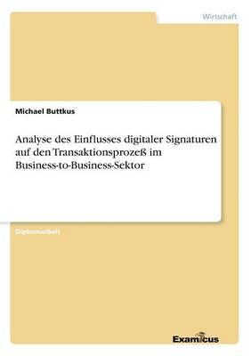Analyse des Einflusses digitaler Signaturen auf den Transaktionsprozess im Business-to-Business-Sektor (Paperback)