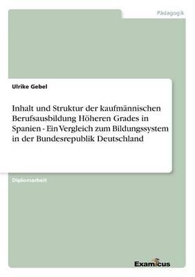 Inhalt und Struktur der kaufmannischen Berufsausbildung Hoeheren Grades in Spanien - Ein Vergleich zum Bildungssystem in der Bundesrepublik Deutschland (Paperback)