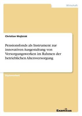 Pensionsfonds ALS Instrument Zur Innovativen Ausgestaltung Von Versorgungswerken Im Rahmen Der Betrieblichen Altersversorgung (Paperback)