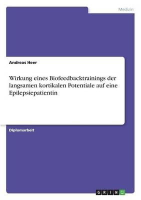 Wirkung Eines Biofeedbacktrainings Der Langsamen Kortikalen Potentiale Auf Eine Epilepsiepatientin (Paperback)