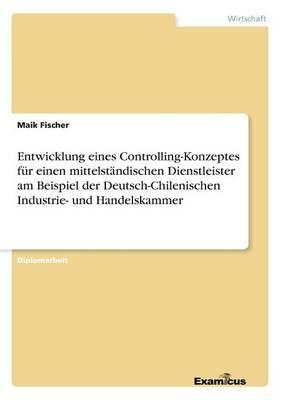 Entwicklung eines Controlling-Konzeptes fur einen mittelstandischen Dienstleister am Beispiel der Deutsch-Chilenischen Industrie- und Handelskammer (Paperback)