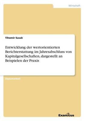 Entwicklung der wertorientierten Berichterstattung im Jahresabschluss von Kapitalgesellschaften, dargestellt an Beispielen der Praxis (Paperback)