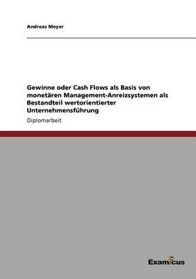 Gewinne Oder Cash Flows ALS Basis Von Monetaren Management-Anreizsystemen ALS Bestandteil Wertorientierter Unternehmensfuhrung (Paperback)