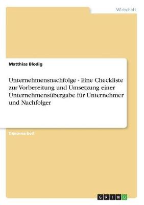 Unternehmensnachfolge - Eine Checkliste zur Vorbereitung und Umsetzung einer Unternehmensubergabe fur Unternehmer und Nachfolger (Paperback)