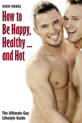 How to Be Happy, Healthy - and Hot: The Ultimate Gay Lifestyle Guide (Paperback)