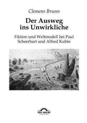Der Ausweg ins Unwirkliche: Fiktion und Weltmodell bei Paul Scheerbart und Alfred Kubin (Paperback)