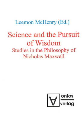 Science and the Pursuit of Wisdom: Studies in the Philosophy of Nicholas Maxwell (Hardback)