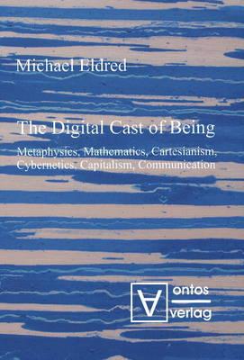 Digital Cast of Being: Metaphysics, Mathematics, Cartesianism, Cybernetics, Capitalism and Communication (Hardback)