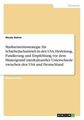 Markteintrittsstrategie Fur Schiebedachantrieb in Den USA. Herleitung, Fundierung Und Empfehlung VOR Dem Hintergrund Interkultureller Unterschiede Zwischen Den USA Und Deutschland (Paperback)