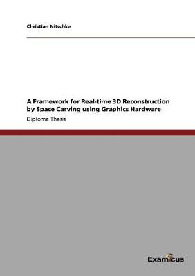 A Framework for Real-Time 3D Reconstruction by Space Carving Using Graphics Hardware (Paperback)