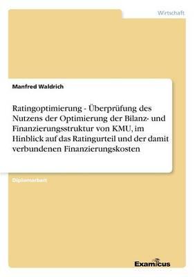 Ratingoptimierung - UEberprufung des Nutzens der Optimierung der Bilanz- und Finanzierungsstruktur von KMU, im Hinblick auf das Ratingurteil und der damit verbundenen Finanzierungskosten (Paperback)