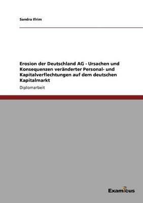Erosion Der Deutschland AG - Ursachen Und Konsequenzen Veranderter Personal- Und Kapitalverflechtungen Auf Dem Deutschen Kapitalmarkt (Paperback)