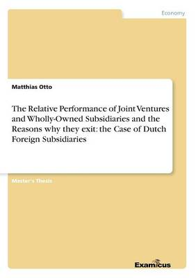 The Relative Performance of Joint Ventures and Wholly-Owned Subsidiaries and the Reasons why they exit: the Case of Dutch Foreign Subsidiaries (Paperback)