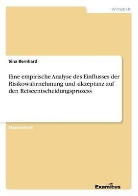 Eine empirische Analyse des Einflusses der Risikowahrnehmung und -akzeptanz auf den Reiseentscheidungsprozess (Paperback)