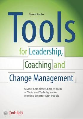 Tools for Coaching, Leadership and Change Management: A Most Complete Compendium of Tools and Techniques for Working Smarter with People (Hardback)