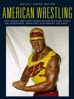 American Wrestling: Hulk Hogan, Bret Hart, Randy Savage, Sting, Ric Flair, Owen Hart, Andre the Giant, the Undertaker and Others (Hardback)
