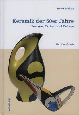 Ceramics of the 50's German Only: Shapes, Colours and Designs. A Handbook. (Hardback)