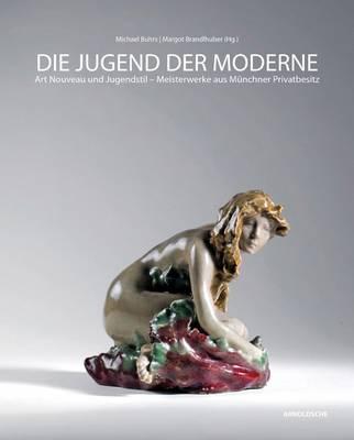 Die Jugend Der Morderne: Art Nouveau Und Jugendstil- Meisterwerke Aus Munchner Privatbesitz (Hardback)