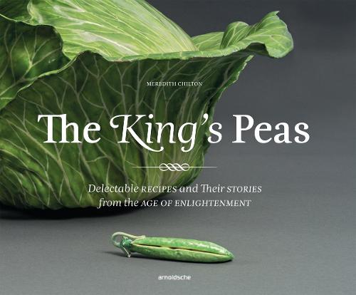 The King's Peas: Delectable Recipes and Their Stories from the Age of Enlightenment (Hardback)
