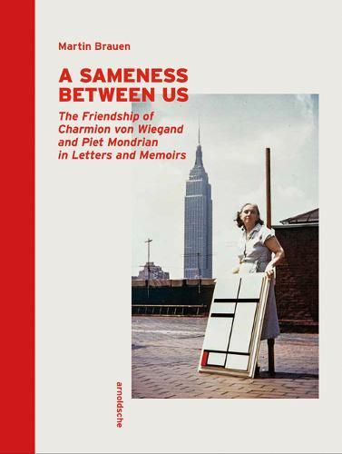 A Sameness Between Us: The Friendship of Charmion von Wiegand and Piet Mondrian in Letters and Memoirs (Hardback)