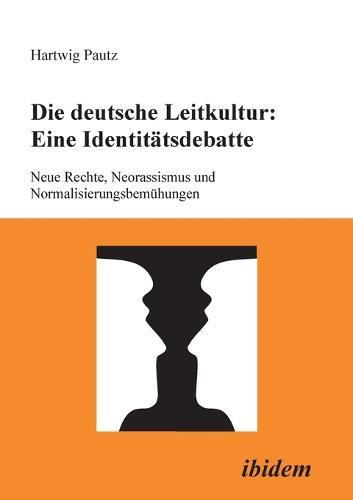 Die deutsche Leitkultur: Eine Identit tsdebatte. Neue Rechte, Neorassismus und Normalisierungsbem hungen (Paperback)