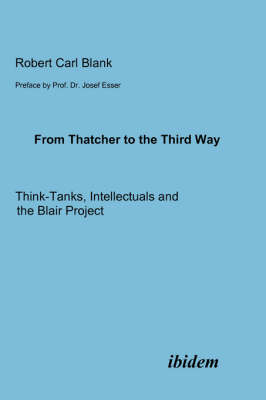From Thatcher to the Third Way. Think-Tanks, Intellectuals and the Blair Project (Paperback)