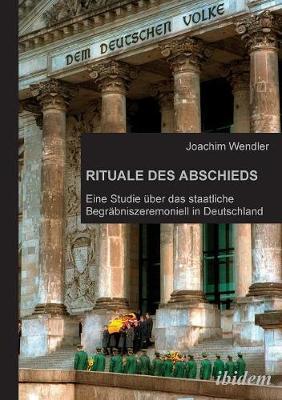 Rituale des Abschieds. Eine Studie ber das staatliche Begr bniszeremoniell in Deutschland (Paperback)