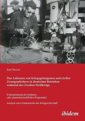 Das Anlernen von Kriegsgefangenen und zivilen Zwangsarbeitern in deutschen Betrieben w hrend des Zweiten Weltkriegs. Unternehmerische Initiative oder planwirtschaftliches Programm? Analyse eines Instruments der Kriegswirtschaft (Paperback)