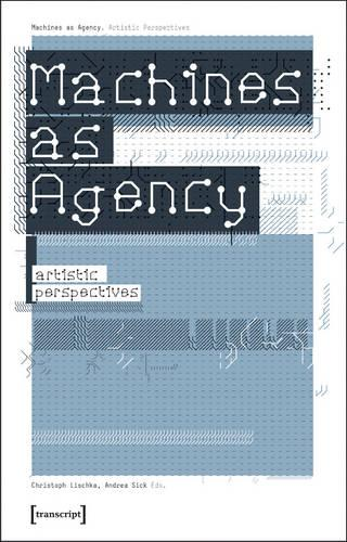 Machines as Agency: Artistic Perspectives - Kultur- und Medientheorie (Paperback)