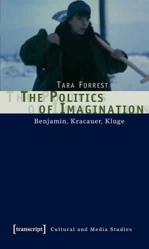 The Politics of Imagination: Benjamin, Kracauer, Kluge - Kultur- und Medientheorie (Paperback)