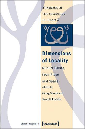 Dimensions of Locality: Muslim Saints, Their Place and Space Yearbook of the Sociology of Islam v.8 (Paperback)