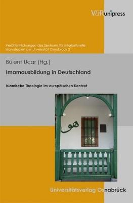 Imamausbildung in Deutschland: Islamische Theologie Im Europaischen Kontext - Veroffentlichungen Des Zentrums Fur Interkulturelle Islamstudien Der Universitat Osnabruck (ZIIS) 3 (Hardback)