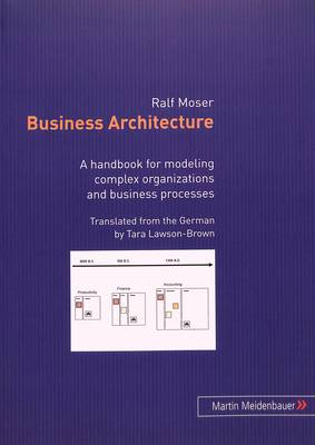 Business Architecture: A Handbook for Modeling Complex Organizations and Business Processes (Paperback)