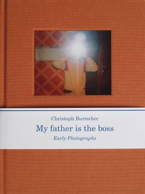 Christopher Burtscher: My Father is the Boss, Early Photographs (Hardback)