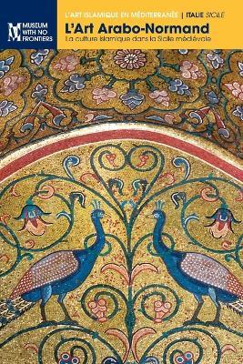 L'Art Arabo-Normand: La Culture Islamique Dans La Sicile Medievale - L'Art Islamique En Mediterranee (Paperback)