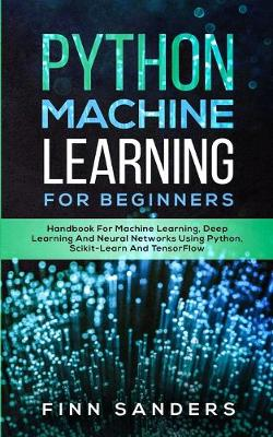 Python Machine Learning For Beginners: Handbook For Machine Learning, Deep Learning And Neural Networks Using Python, Scikit-Learn And TensorFlow (Paperback)