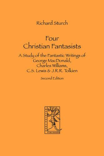 Four Christian Fantasists. A Study of the Fantastic Writings of George MacDonald, Charles Williams, C.S. Lewis & J.R.R. Tolkien (Paperback)