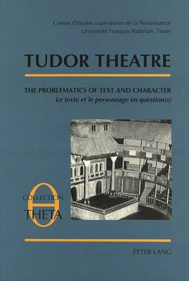 Tudor Theatre: Tables Rondes I-II-III - The Problematics of Text and Character v. 1 - Collection Theta Etudes De Semiologie Theatrale Essays on Semiotics of the Theatre v. 1 (Paperback)