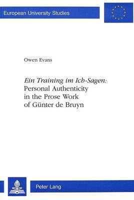 'Ein Training im Ich-Sagen': Personal Authenticity in the Prose Work of Gunter De Bruyn - European University Studies, Series 1: German Language & Literature v. 1580 (Paperback)