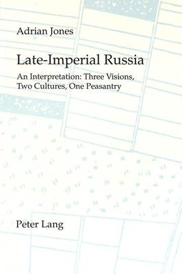 Late Imperial Russia: An Interpretation - Three Visions, Two Cultures, One Peasantry (Paperback)